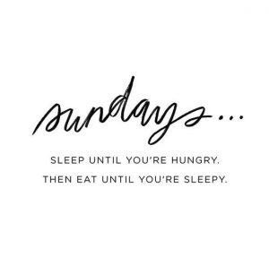 Domingos ... durma até sentir fome. Coma até sentir sono.