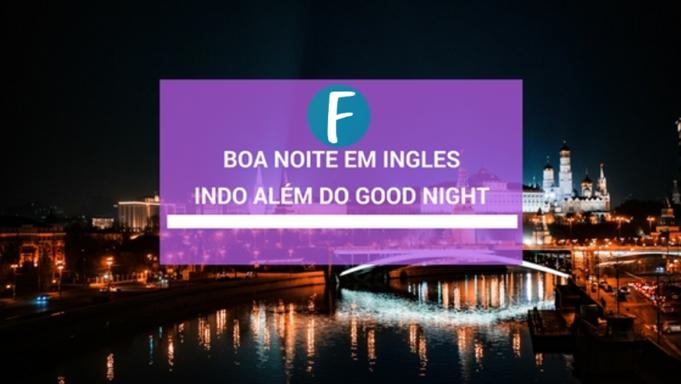 Boa noite em ingles indo além do Good Night
