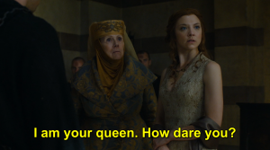 game of thrones margeary tyrells i-am-your-queen-how-dare-you