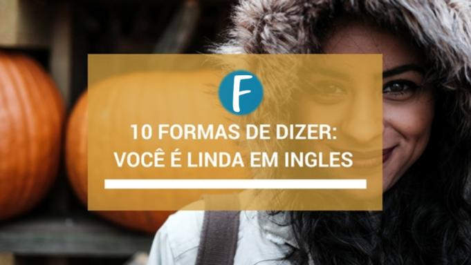 10 formas de dizer você é linda em ingles