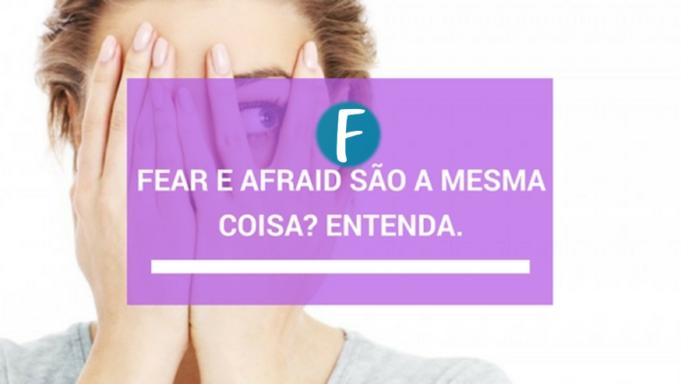 Fear e afraid são a mesma coisa Entenda.