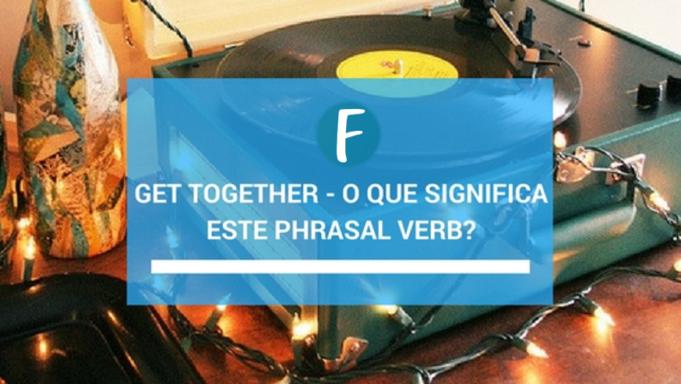 Get together - O que significa este phrasal verb