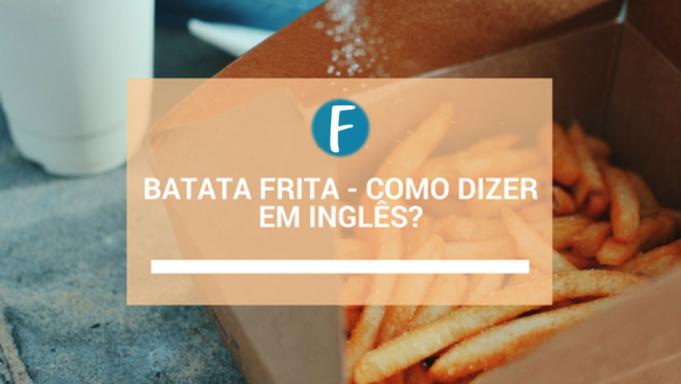 Batata frita - Como dizer em inglês