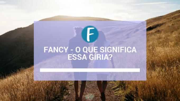 Fancy - O que significa essa gíria